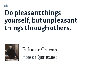 Baltasar Gracian: Do pleasant things yourself, but unpleasant things through others.