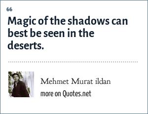 Mehmet Murat ildan: Magic of the shadows can best be seen in the deserts.