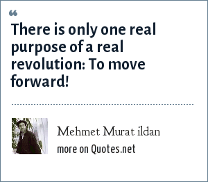 Mehmet Murat ildan: There is only one real purpose of a real revolution: To move forward!