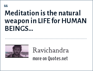 Ravichandra: Meditation is the natural weapon in LIFE for HUMAN BEINGS...