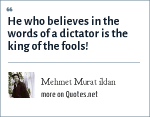 Mehmet Murat ildan: He who believes in the words of a dictator is the king of the fools!