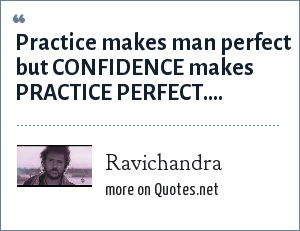 Ravichandra: Practice makes man perfect but CONFIDENCE makes PRACTICE PERFECT....