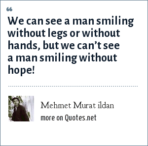 Mehmet Murat ildan: We can see a man smiling without legs or without hands, but we can't see a man smiling without hope!