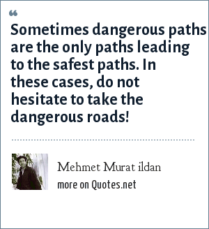 Mehmet Murat ildan: Sometimes dangerous paths are the only paths leading to the safest paths. In these cases, do not hesitate to take the dangerous roads!
