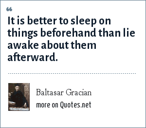 Baltasar Gracian: It is better to sleep on things beforehand than lie awake about them afterward.