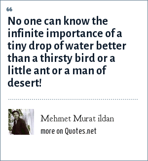 Mehmet Murat ildan: No one can know the infinite importance of a tiny drop of water better than a thirsty bird or a little ant or a man of desert!