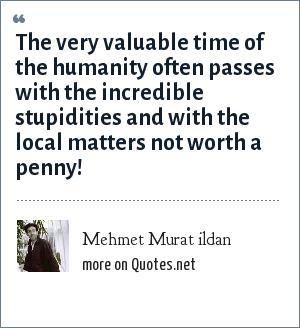 Mehmet Murat ildan: The very valuable time of the humanity often passes with the incredible stupidities and with the local matters not worth a penny!