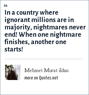 Mehmet Murat ildan: In a country where ignorant millions are in majority, nightmares never end! When one nightmare finishes, another one starts!