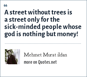 Mehmet Murat ildan: A street without trees is a street only for the sick-minded people whose god is nothing but money!