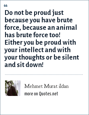 Mehmet Murat ildan: Do not be proud just because you have brute force, because an animal has brute force too! Either you be proud with your intellect and with your thoughts or be silent and sit down!