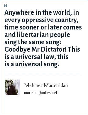 Mehmet Murat ildan: Anywhere in the world, in every oppressive country, time sooner or later comes and libertarian people sing the same song: Goodbye Mr Dictator! This is a universal law, this is a universal song.