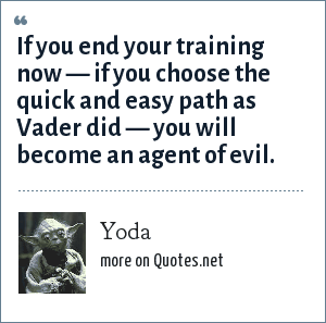 Yoda: If you end your training now — if you choose the quick and easy path as Vader did — you will become an agent of evil.