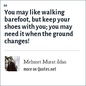 Mehmet Murat ildan: You may like walking barefoot, but keep your shoes with you; you may need it when the ground changes!