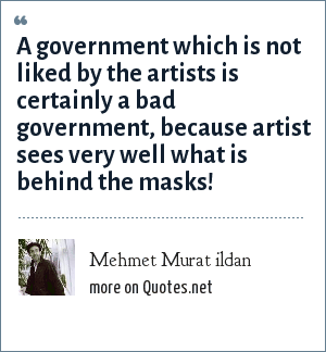 Mehmet Murat ildan: A government which is not liked by the artists is certainly a bad government, because artist sees very well what is behind the masks!