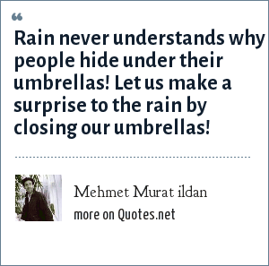 Mehmet Murat ildan: Rain never understands why people hide under their umbrellas! Let us make a surprise to the rain by closing our umbrellas!