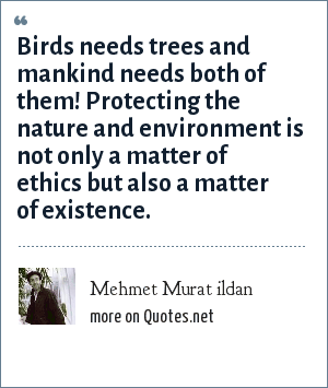 Mehmet Murat ildan: Birds needs trees and mankind needs both of them! Protecting the nature and environment is not only a matter of ethics but also a matter of existence.