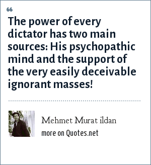 Mehmet Murat ildan: The power of every dictator has two main sources: His psychopathic mind and the support of the very easily deceivable ignorant masses!