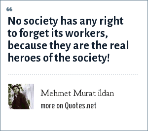 Mehmet Murat ildan: No society has any right to forget its workers, because they are the real heroes of the society!
