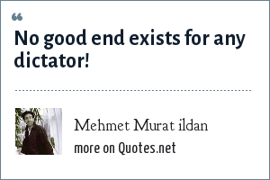 Mehmet Murat ildan: No good end exists for any dictator!