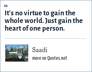 Saadi: It's no virtue to gain the whole world. Just gain the heart of one person.