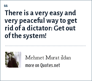 Mehmet Murat ildan: There is a very easy and very peaceful way to get rid of a dictator: Get out of the system!