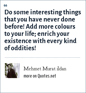 Mehmet Murat ildan: Do some interesting things that you have never done before! Add more colours to your life; enrich your existence with every kind of oddities!