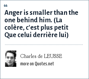 Charles de LEUSSE: Anger is smaller than the one behind him. (La colère, c'est plus petit Que celui derrière lui)