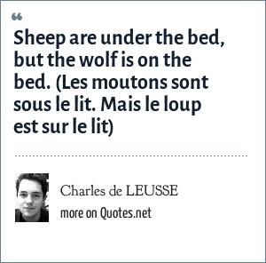 Charles de LEUSSE: Sheep are under the bed, but the wolf is on the bed. (Les moutons sont sous le lit. Mais le loup est sur le lit)