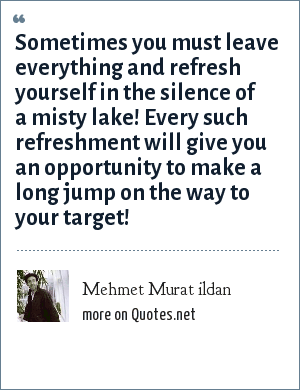 Mehmet Murat ildan: Sometimes you must leave everything and refresh yourself in the silence of a misty lake! Every such refreshment will give you an opportunity to make a long jump on the way to your target!
