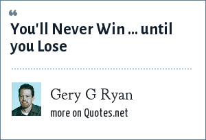 Gery G Ryan: You'll Never Win ... until you Lose
