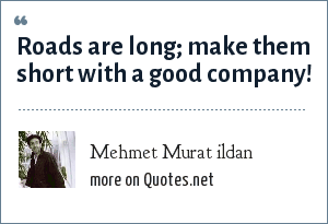 Mehmet Murat ildan: Roads are long; make them short with a good company!
