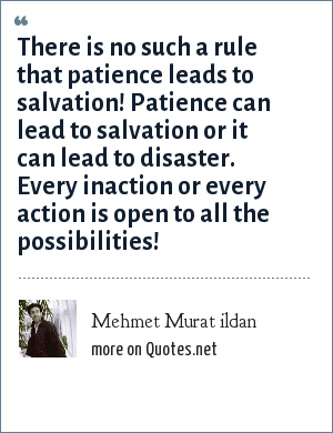 Mehmet Murat ildan: There is no such a rule that patience leads to salvation! Patience can lead to salvation or it can lead to disaster. Every inaction or every action is open to all the possibilities!