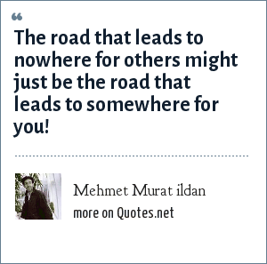 Mehmet Murat ildan: The road that leads to nowhere for others might just be the road that leads to somewhere for you!