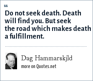 Dag Hammarskjld: Do not seek death. Death will find you. But seek the road which makes death a fulfillment.