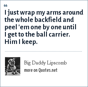 Big Daddy Lipscomb: I just wrap my arms around the whole backfield and peel 'em one by one until I get to the ball carrier. Him I keep.