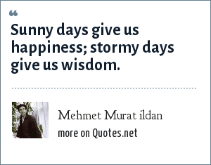 Mehmet Murat ildan: Sunny days give us happiness; stormy days give us wisdom.