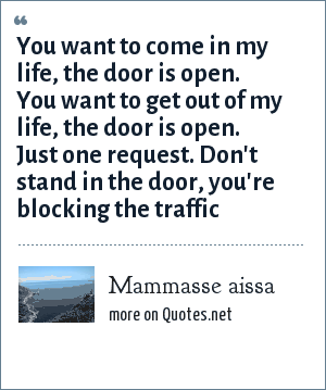 Mammasse aissa: You want to come in my life, the door is open. You want to get out of my life, the door is open. Just one request. Don't stand in the door, you're blocking the traffic