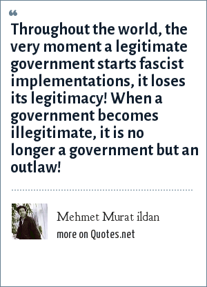 Mehmet Murat ildan: Throughout the world, the very moment a legitimate government starts fascist implementations, it loses its legitimacy! When a government becomes illegitimate, it is no longer a government but an outlaw!