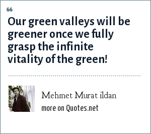 Mehmet Murat ildan: Our green valleys will be greener once we fully grasp the infinite vitality of the green!