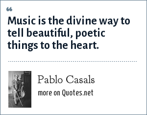 Pablo Casals: Music is the divine way to tell beautiful, poetic things to the heart.