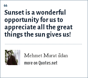 Mehmet Murat ildan: Sunset is a wonderful opportunity for us to appreciate all the great things the sun gives us!