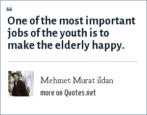 Mehmet Murat ildan: One of the most important jobs of the youth is to make the elderly happy.