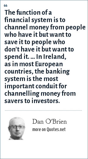 Dan O'Brien: The function of a financial system is to channel money from people who have it but want to save it to people who don't have it but want to spend it. ... In Ireland, as in most European countries, the banking system is the most important conduit for channelling money from savers to investors.