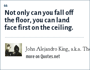 John Alejandro King, a.k.a. The Covert Comic, www.covertcomic.com: Not only can you fall off the floor, you can land face first on the ceiling.