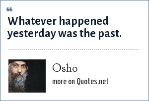 Osho: Whatever happened yesterday was the past.
