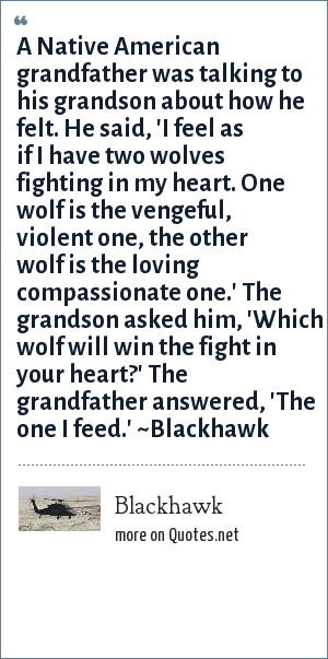 Blackhawk: A Native American grandfather was talking to his grandson about how he felt. He said, 'I feel as if I have two wolves fighting in my heart. One wolf is the vengeful, violent one, the other wolf is the loving compassionate one.' The grandson asked him, 'Which wolf will win the fight in your heart?' The grandfather answered, 'The one I feed.' ~Blackhawk