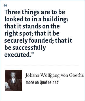 Johann Wolfgang von Goethe: Three things are to be looked to in a building: that it stands on the right spot; that it be securely founded; that it be successfully executed.""