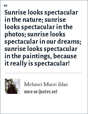 Mehmet Murat ildan: Sunrise looks spectacular in the nature; sunrise looks spectacular in the photos; sunrise looks spectacular in our dreams; sunrise looks spectacular in the paintings, because it really is spectacular!