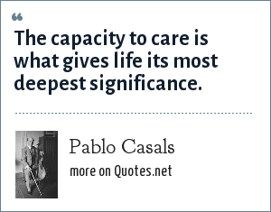 Pablo Casals: The capacity to care is what gives life its most deepest significance.