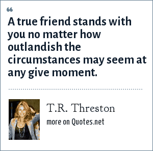 T.R. Threston: A true friend stands with you no matter how outlandish the circumstances may seem at any give moment.